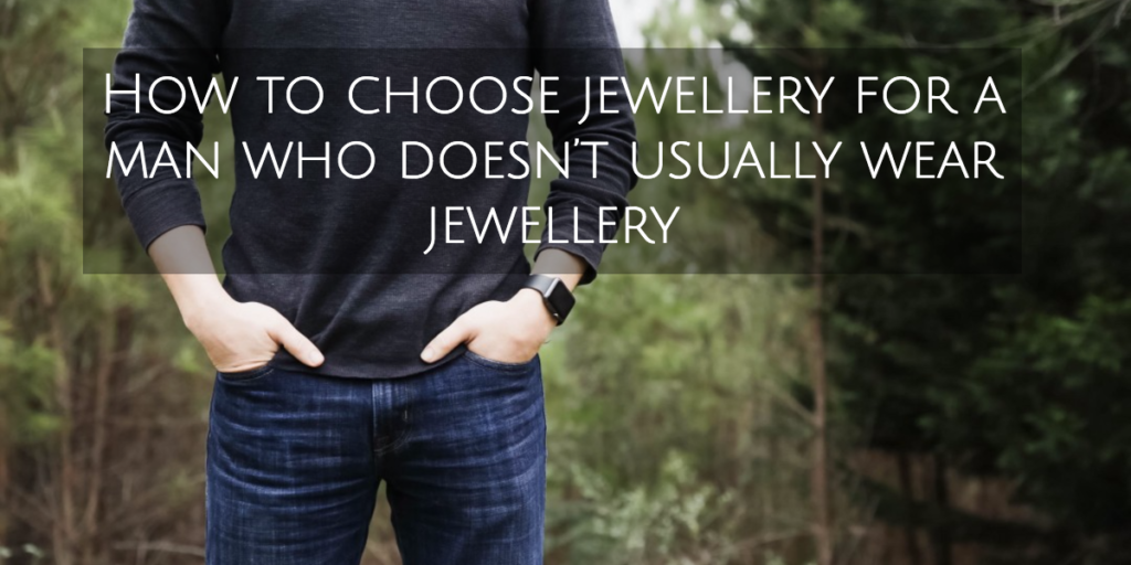 How to choose jewellery for a man who doesn't usually wear jewellery